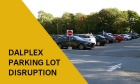 Dalplex Parking Lot Disruptions