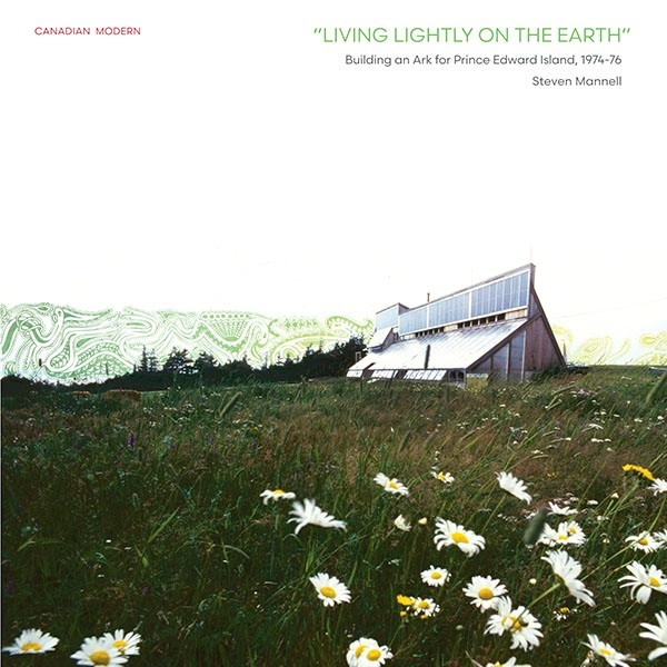 : Living Lightly on the Earth: Building an Ark for Prince Edward Island 1974-76 by Steven Mannell